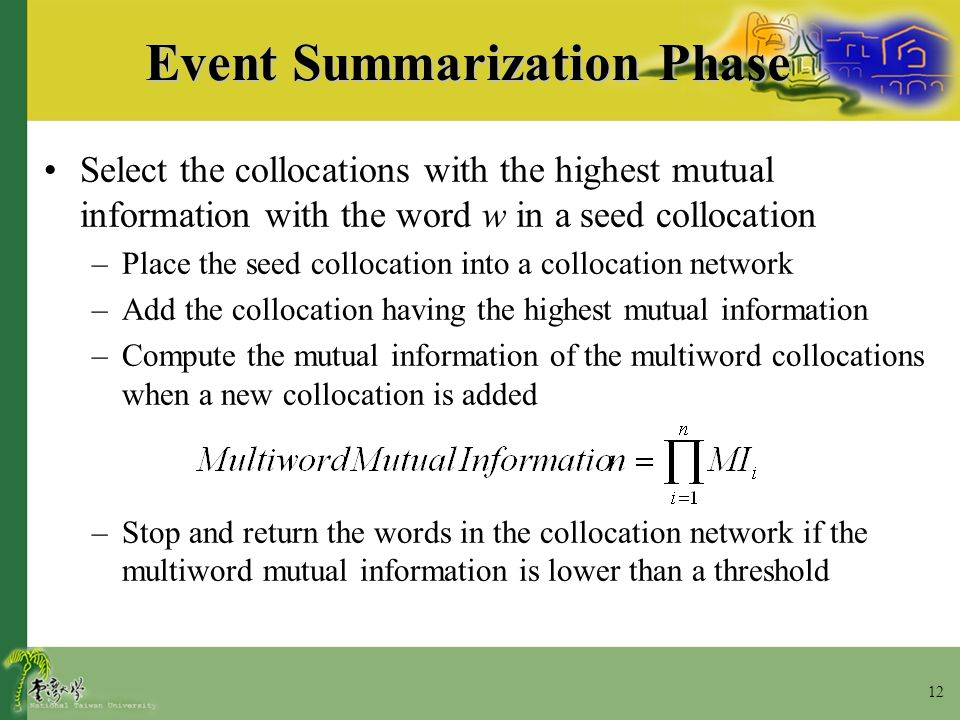 12 Event Summarization Phase Select the collocations with the highest mutual information with the word w in a seed collocation –Place the seed colloca