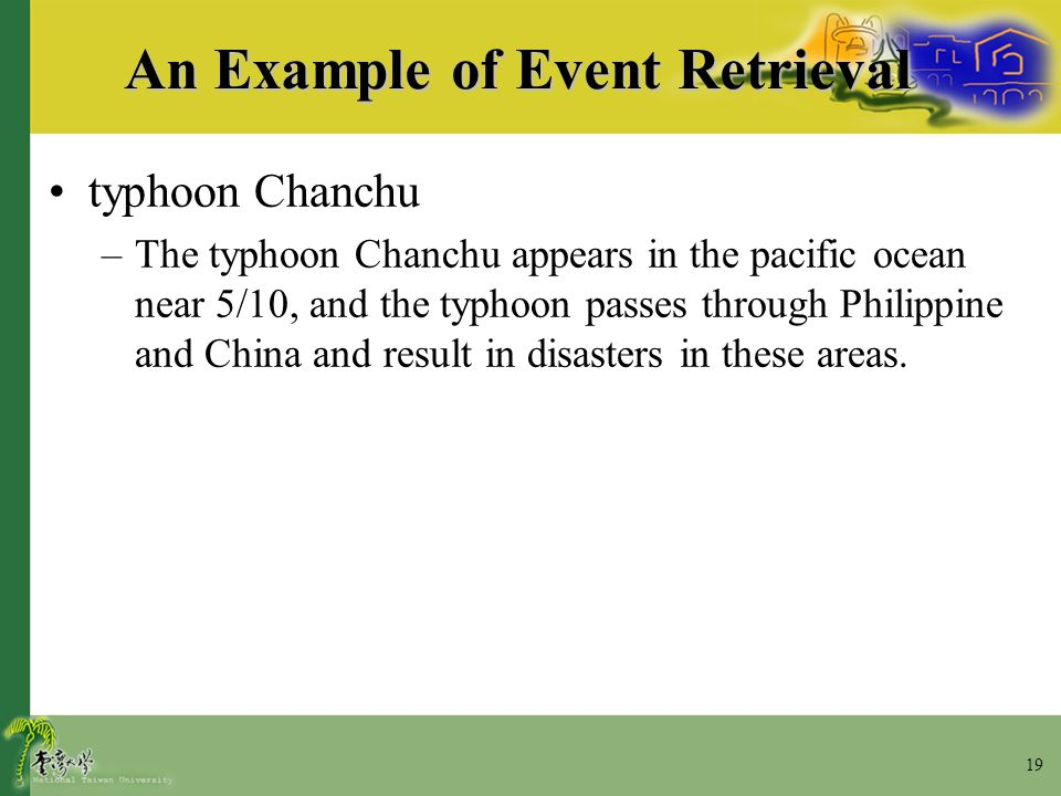 19 An Example of Event Retrieval typhoon Chanchu –The typhoon Chanchu appears in the pacific ocean near 5/10, and the typhoon passes through Philippin