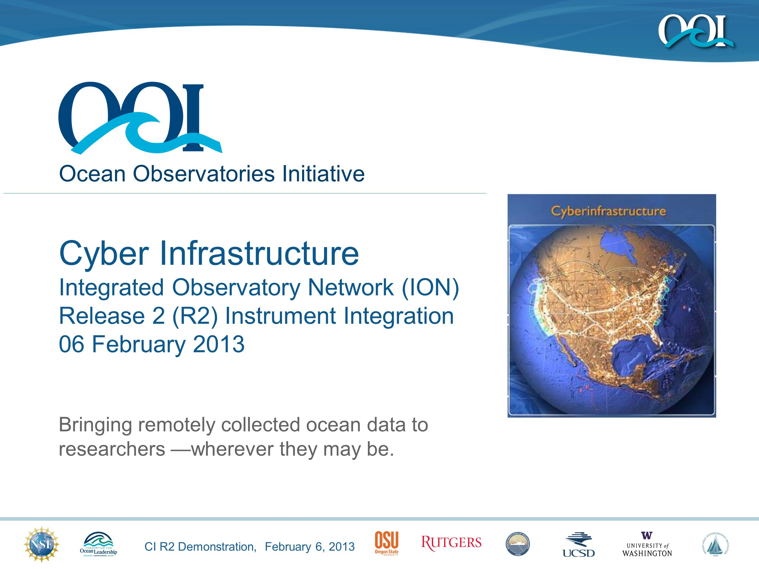 CI R2 Demonstration, February 6, 2013 Ocean Observatories Initiative Cyber Infrastructure Integrated Observatory Network (ION) Release 2 (R2) Instrument Integration 06 February 2013 Bringing remotely collected ocean data to researchers —wherever they may be.
