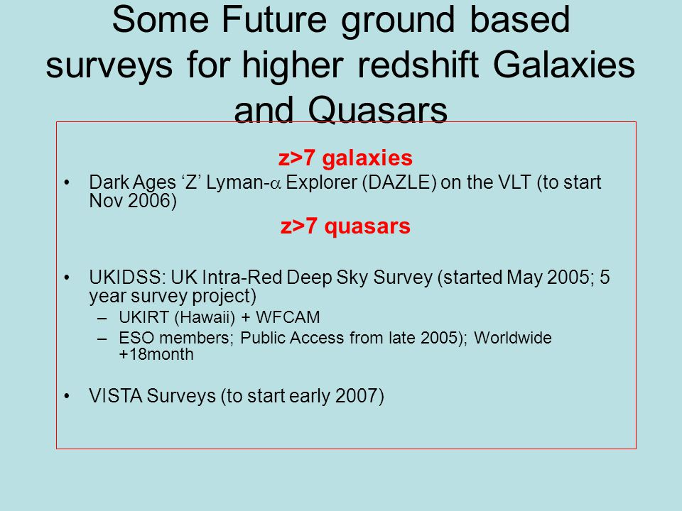 Some Future ground based surveys for higher redshift Galaxies and Quasars z>7 galaxies Dark Ages 'Z' Lyman-  Explorer (DAZLE) on the VLT (to start Nov 2006) z>7 quasars UKIDSS: UK Intra-Red Deep Sky Survey (started May 2005; 5 year survey project) –UKIRT (Hawaii) + WFCAM –ESO members; Public Access from late 2005); Worldwide +18month VISTA Surveys (to start early 2007)
