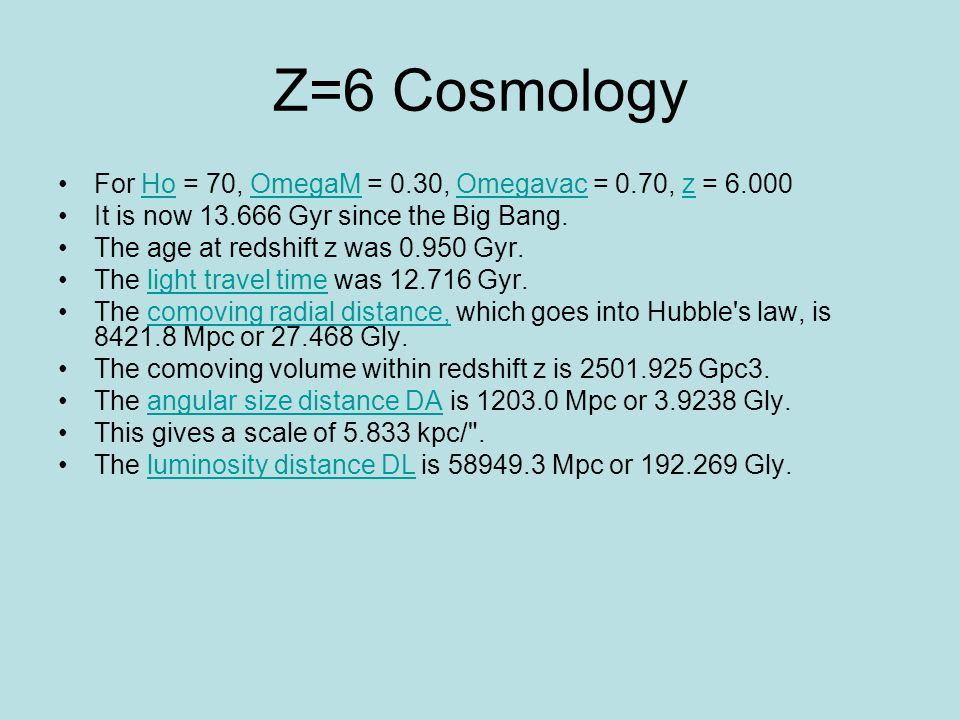 Z=6 Cosmology For Ho = 70, OmegaM = 0.30, Omegavac = 0.70, z = 6.000HoOmegaMOmegavacz It is now 13.666 Gyr since the Big Bang.