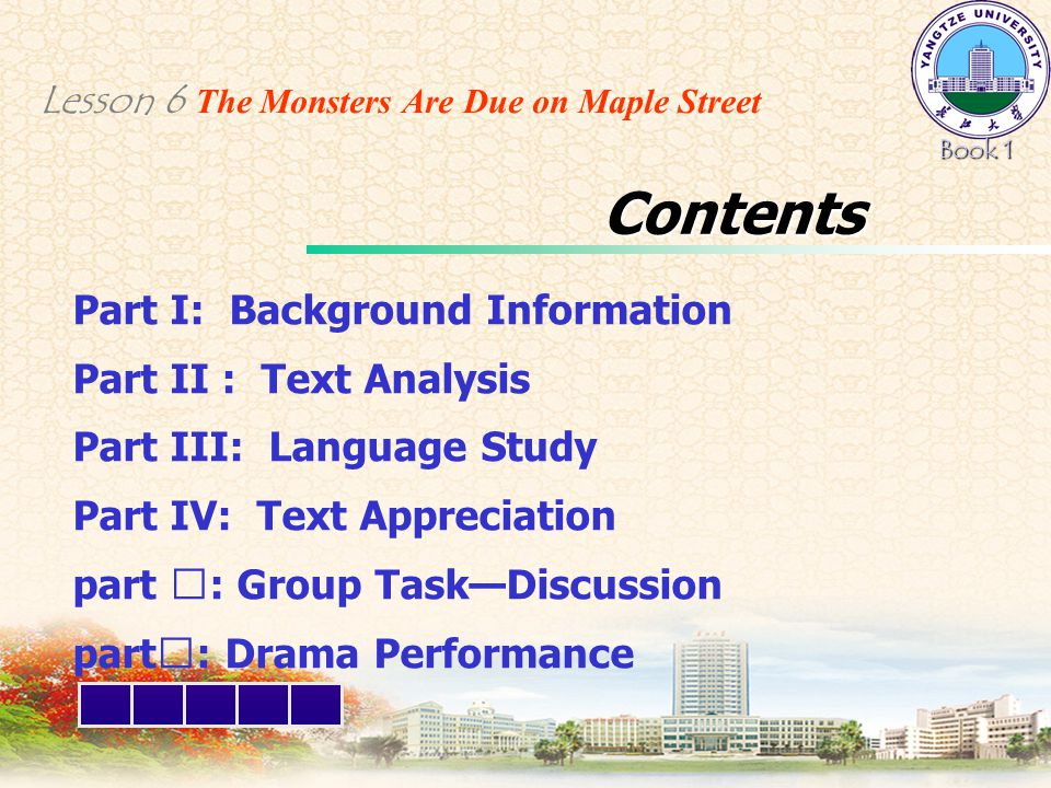 Part I: Background Information Part II : Text Analysis Part III: Language Study Part IV: Text Appreciation part Ⅴ : Group Task—Discussion part Ⅵ : Drama Performance Book 1 Lesson 6 The Monsters Are Due on Maple Street Contents