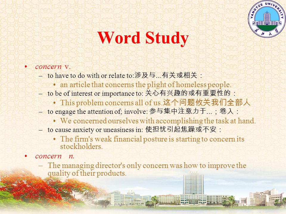 Word Study concern v. –to have to do with or relate to: 涉及与 … 有关或相关: an article that concerns the plight of homeless people. –to be of interest or imp