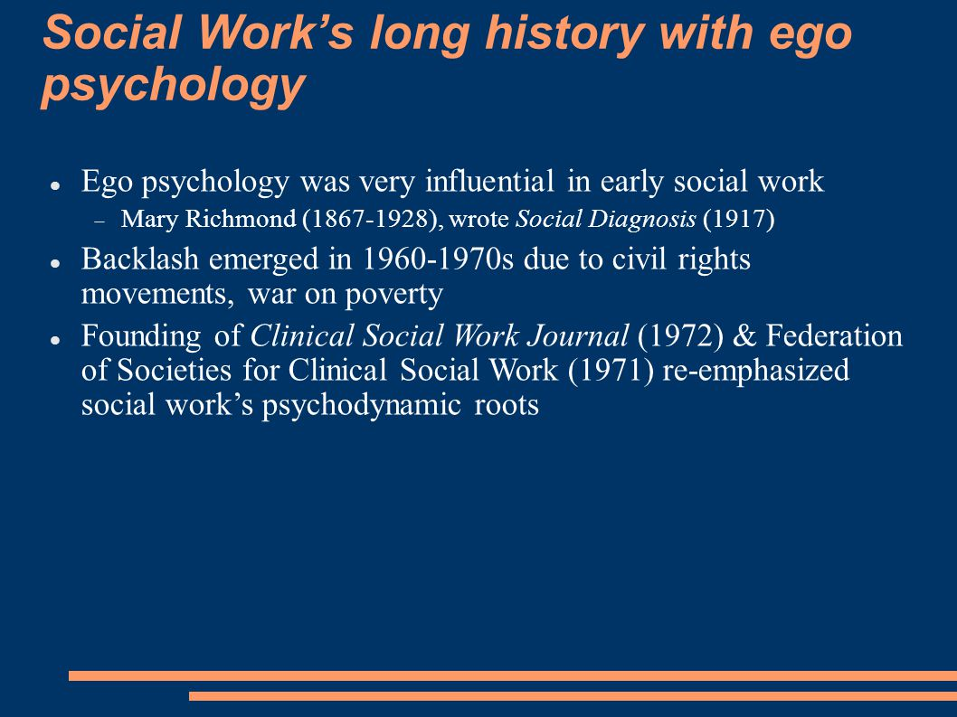 Well-known MSW psychodynamic scholars Howard Parad, wrote Crisis Intervention, Ego-oriented Casework Eda Goldstein, wrote Ego Psychology & Social Work Practice, Short- term Treatment in Social Work: An Integrative Perspective, Self- Psychology and Object Relations Theory in Social Work Practice Jerald Brandell, wrote Psychodynamic Social Work Joan Berzoff, wrote Inside Out and Outside In: Psychodynamic Clinical theory and Psychopathology in Contemporary Multicultural Contexts