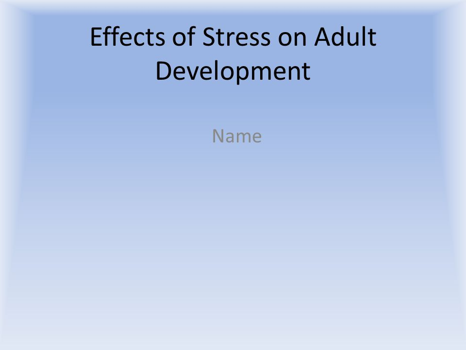 Effects of Stress on Adult Development Name