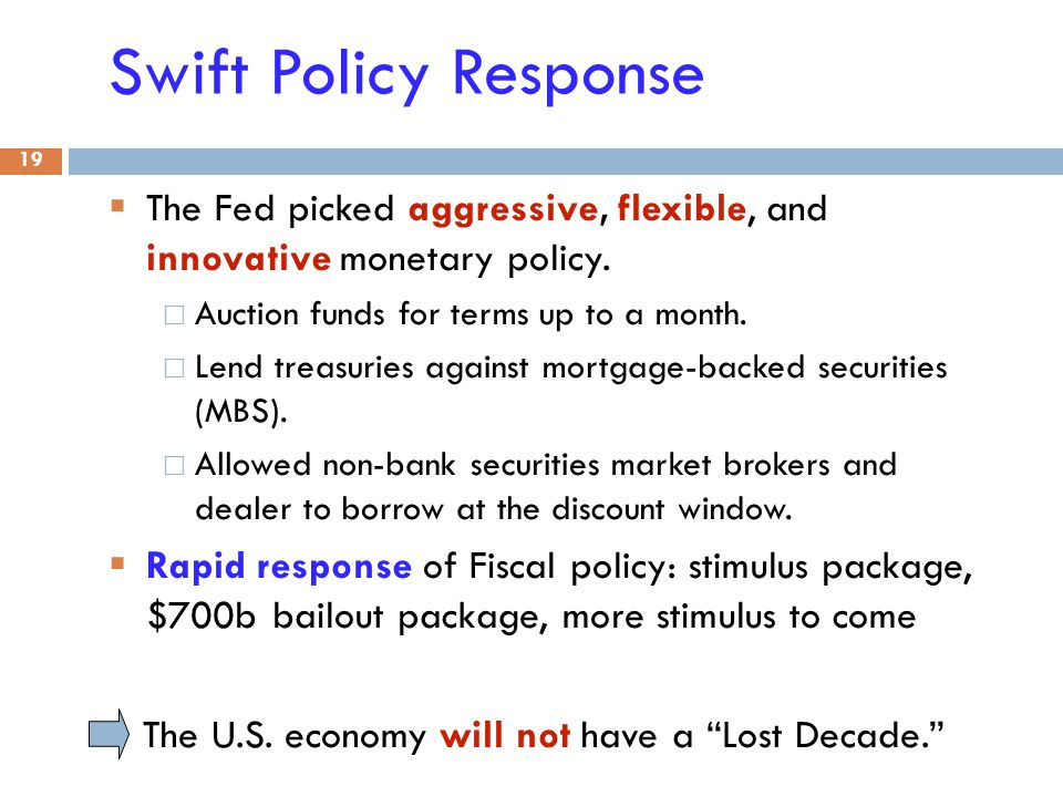 Swift Policy Response  The Fed picked aggressive, flexible, and innovative monetary policy. Auction funds for terms up to a month. Lend treasuries ag