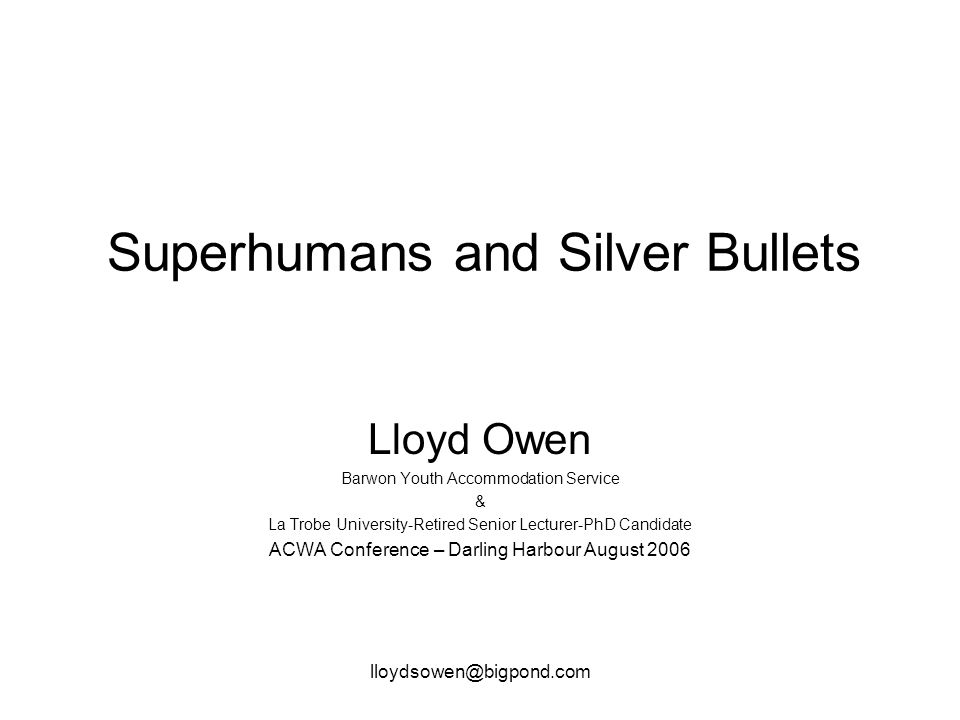 lloydsowen@bigpond.com Superhumans and Silver Bullets Lloyd Owen Barwon Youth Accommodation Service & La Trobe University-Retired Senior Lecturer-PhD Candidate ACWA Conference – Darling Harbour August 2006