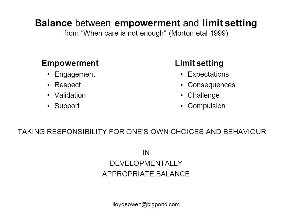 lloydsowen@bigpond.com Balance between empowerment and limit setting from When care is not enough (Morton etal 1999) Empowerment Engagement Respect Validation Support Limit setting Expectations Consequences Challenge Compulsion TAKING RESPONSIBILITY FOR ONE'S OWN CHOICES AND BEHAVIOUR IN DEVELOPMENTALLY APPROPRIATE BALANCE