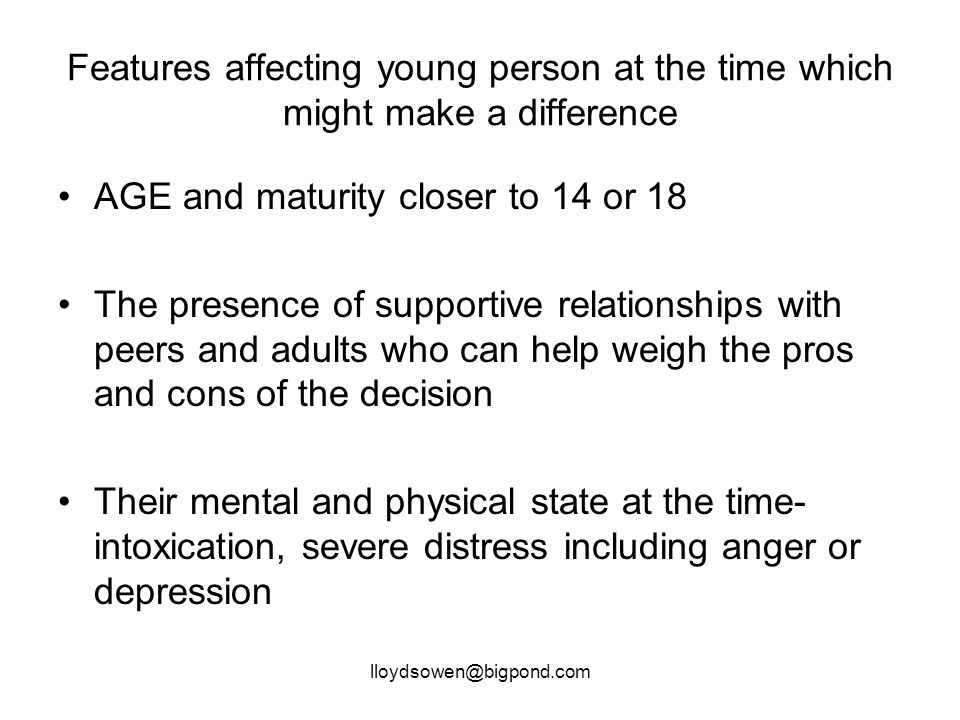 lloydsowen@bigpond.com Features affecting young person at the time which might make a difference AGE and maturity closer to 14 or 18 The presence of supportive relationships with peers and adults who can help weigh the pros and cons of the decision Their mental and physical state at the time- intoxication, severe distress including anger or depression