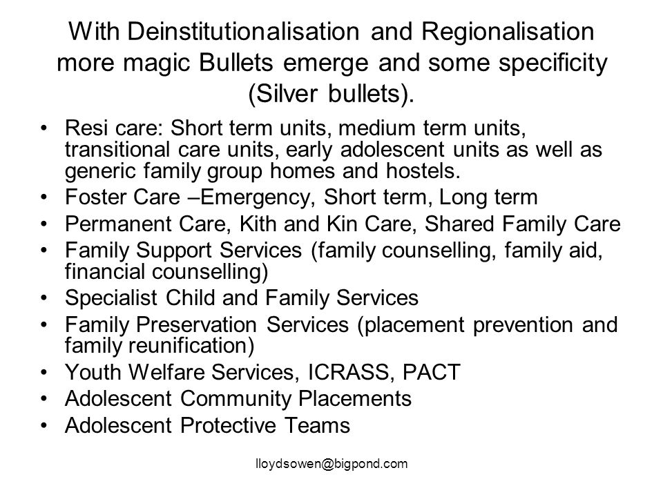 lloydsowen@bigpond.com With Deinstitutionalisation and Regionalisation more magic Bullets emerge and some specificity (Silver bullets).