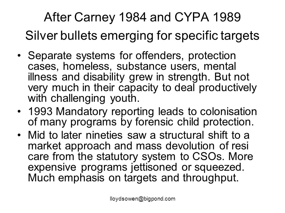 lloydsowen@bigpond.com After Carney 1984 and CYPA 1989 Silver bullets emerging for specific targets Separate systems for offenders, protection cases, homeless, substance users, mental illness and disability grew in strength.