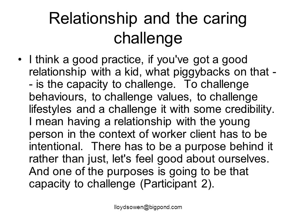 lloydsowen@bigpond.com Relationship and the caring challenge I think a good practice, if you ve got a good relationship with a kid, what piggybacks on that - - is the capacity to challenge.