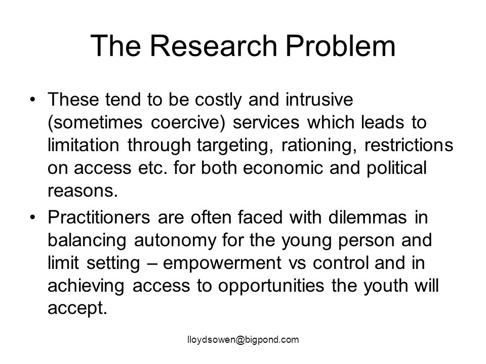 lloydsowen@bigpond.com The Research Problem These tend to be costly and intrusive (sometimes coercive) services which leads to limitation through targeting, rationing, restrictions on access etc.
