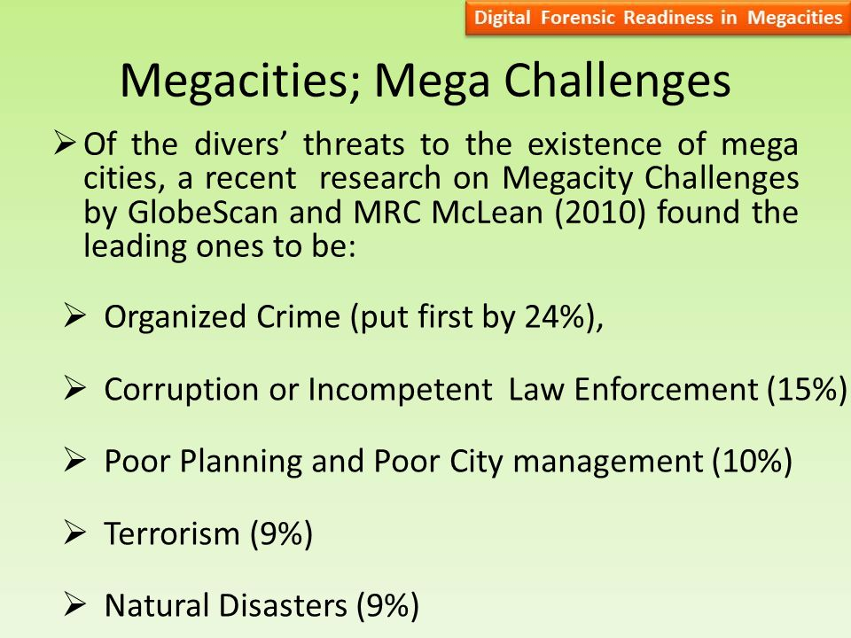 Megacities; Mega Challenges  Of the divers' threats to the existence of mega cities, a recent research on Megacity Challenges by GlobeScan and MRC McLean (2010) found the leading ones to be:  Organized Crime (put first by 24%),  Corruption or Incompetent Law Enforcement (15%)  Poor Planning and Poor City management (10%)  Terrorism (9%)  Natural Disasters (9%)