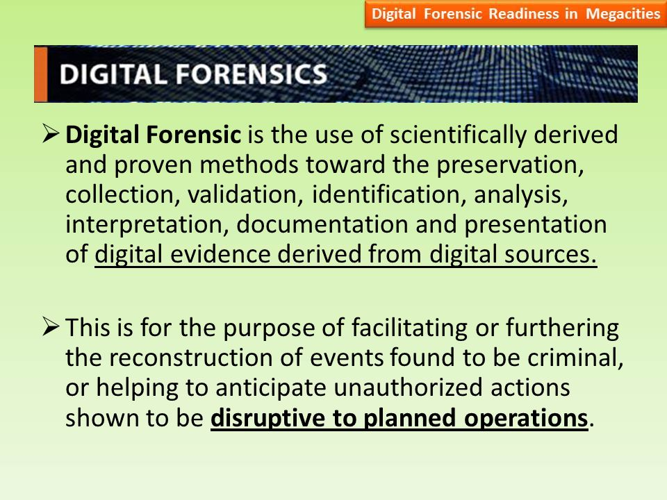  Digital Forensic is the use of scientifically derived and proven methods toward the preservation, collection, validation, identification, analysis, interpretation, documentation and presentation of digital evidence derived from digital sources.