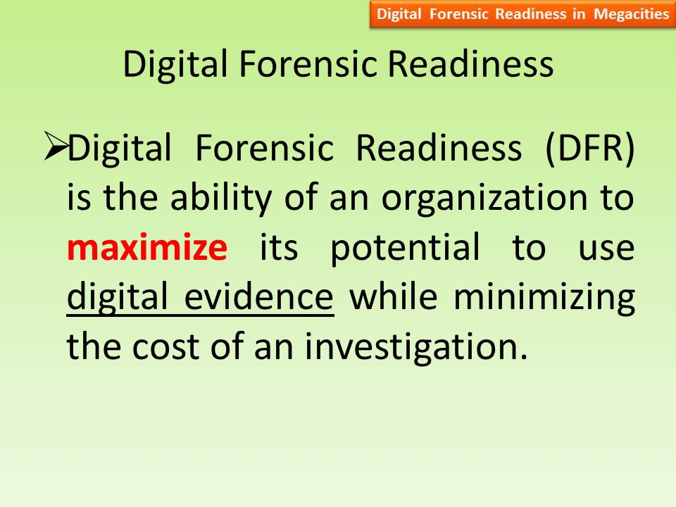 Digital Forensic Readiness  Digital Forensic Readiness (DFR) is the ability of an organization to maximize its potential to use digital evidence while minimizing the cost of an investigation.