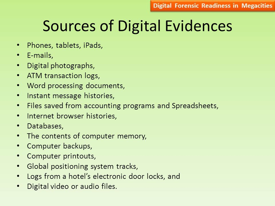 Sources of Digital Evidences Phones, tablets, iPads, E-mails, Digital photographs, ATM transaction logs, Word processing documents, Instant message histories, Files saved from accounting programs and Spreadsheets, Internet browser histories, Databases, The contents of computer memory, Computer backups, Computer printouts, Global positioning system tracks, Logs from a hotel's electronic door locks, and Digital video or audio files.
