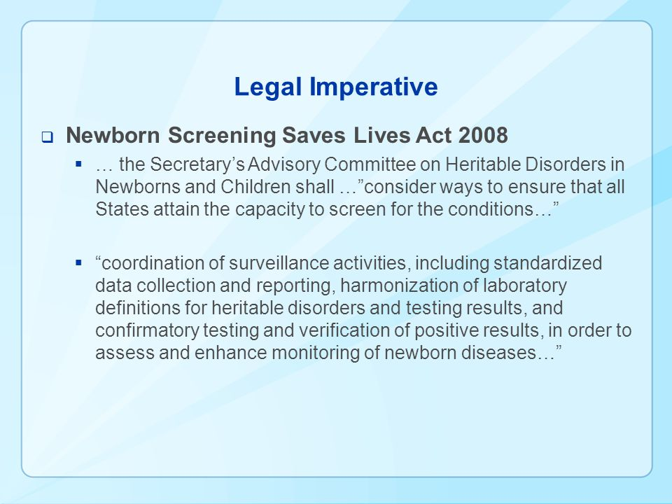 Legal Imperative  Newborn Screening Saves Lives Act 2008  … the Secretary's Advisory Committee on Heritable Disorders in Newborns and Children shall … consider ways to ensure that all States attain the capacity to screen for the conditions…  coordination of surveillance activities, including standardized data collection and reporting, harmonization of laboratory definitions for heritable disorders and testing results, and confirmatory testing and verification of positive results, in order to assess and enhance monitoring of newborn diseases…