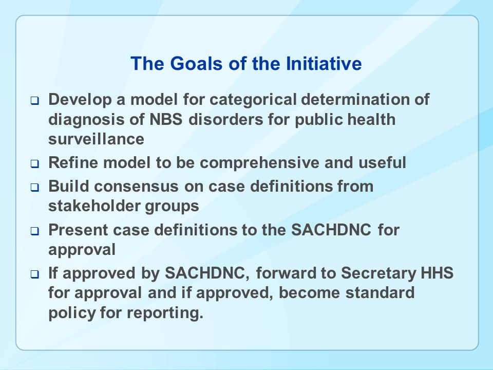 The Goals of the Initiative  Develop a model for categorical determination of diagnosis of NBS disorders for public health surveillance  Refine model to be comprehensive and useful  Build consensus on case definitions from stakeholder groups  Present case definitions to the SACHDNC for approval  If approved by SACHDNC, forward to Secretary HHS for approval and if approved, become standard policy for reporting.