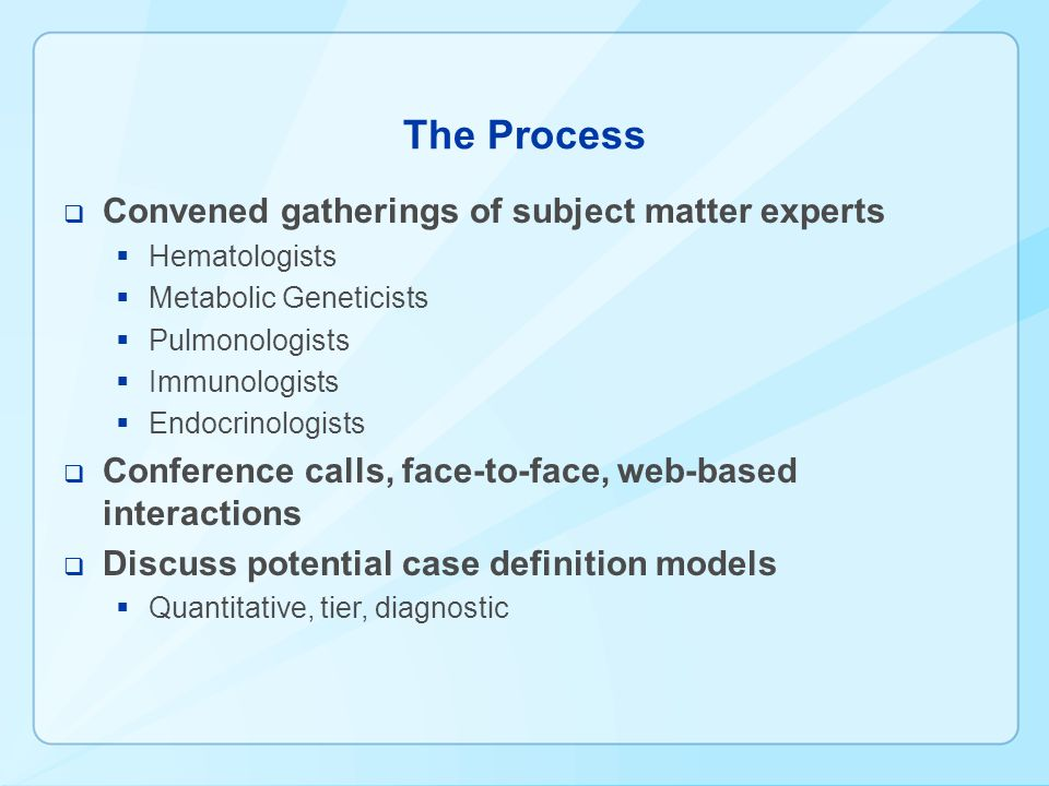 The Process  Convened gatherings of subject matter experts  Hematologists  Metabolic Geneticists  Pulmonologists  Immunologists  Endocrinologists  Conference calls, face-to-face, web-based interactions  Discuss potential case definition models  Quantitative, tier, diagnostic