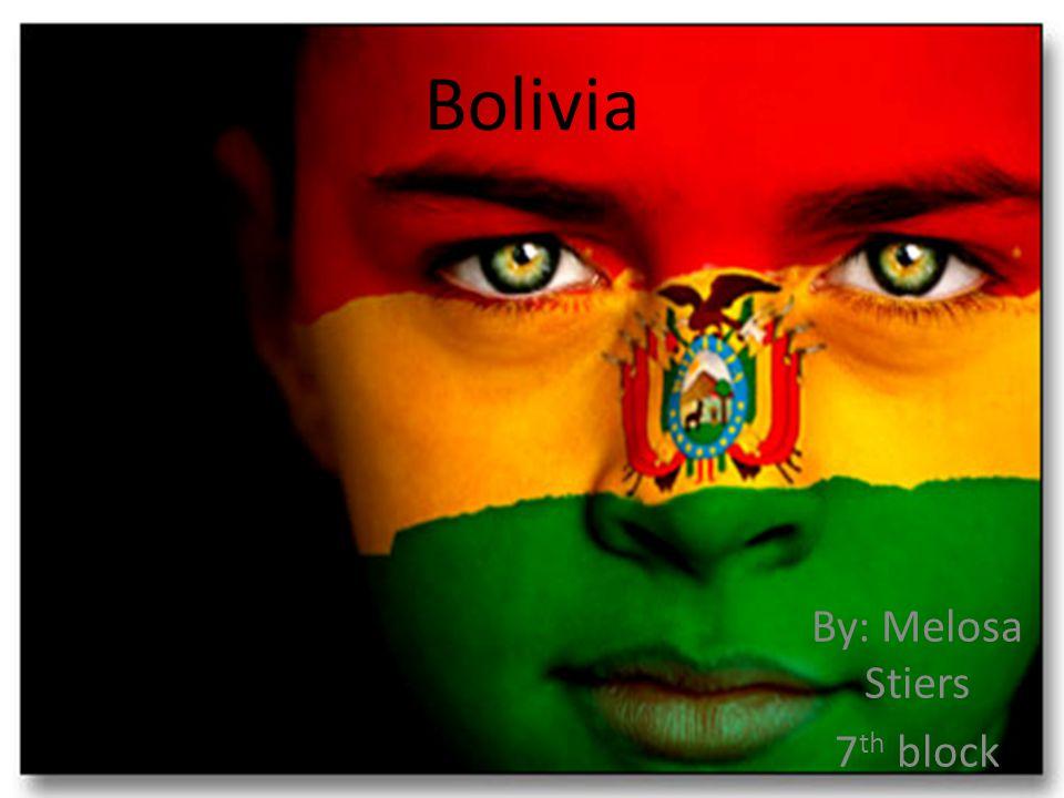 Bolivia By: Melosa Stiers 7 th block