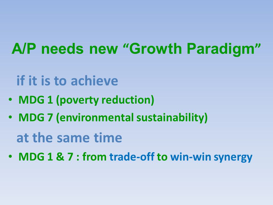 A/P needs new Growth Paradigm if it is to achieve MDG 1 (poverty reduction) MDG 7 (environmental sustainability) at the same time MDG 1 & 7 : from trade-off to win-win synergy