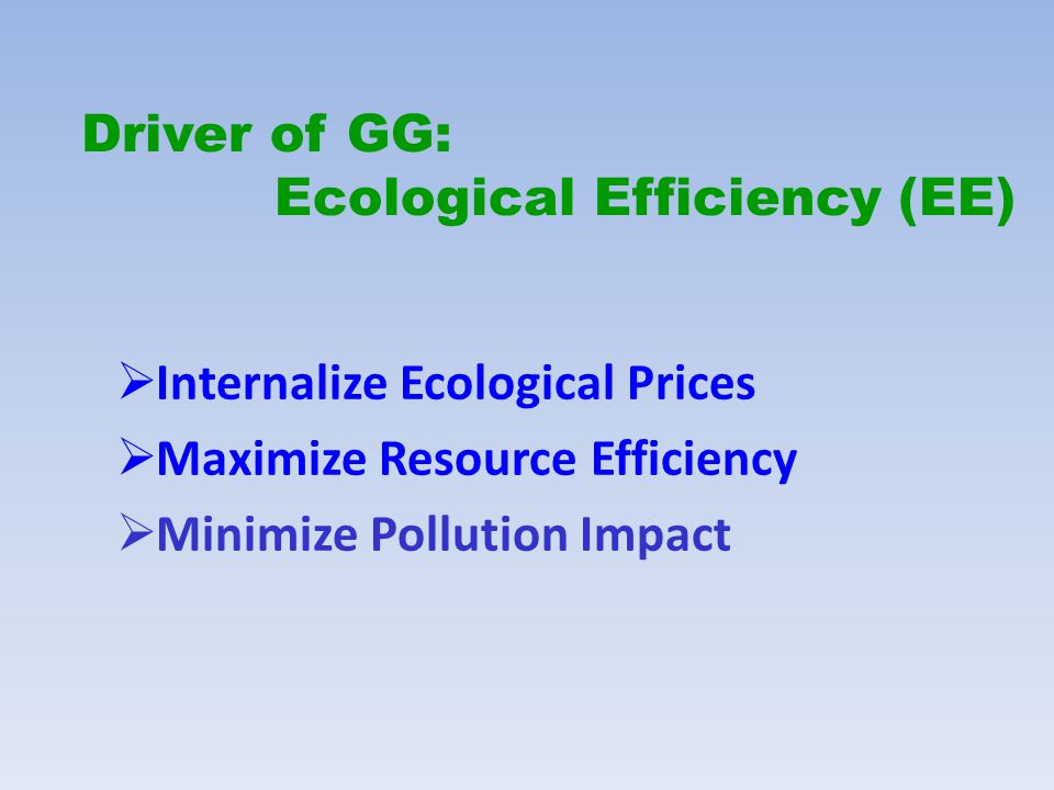 Driver of GG: Ecological Efficiency (EE)  Internalize Ecological Prices  Maximize Resource Efficiency  Minimize Pollution Impact