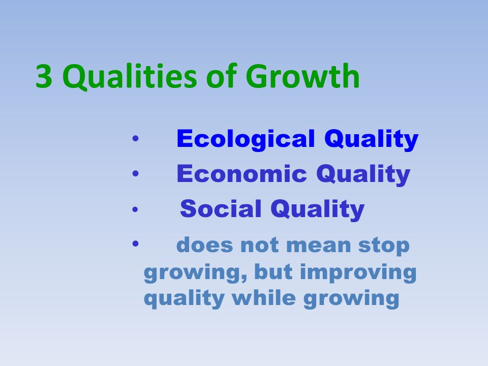 3 Qualities of Growth Ecological Quality Economic Quality Social Quality does not mean stop growing, but improving quality while growing