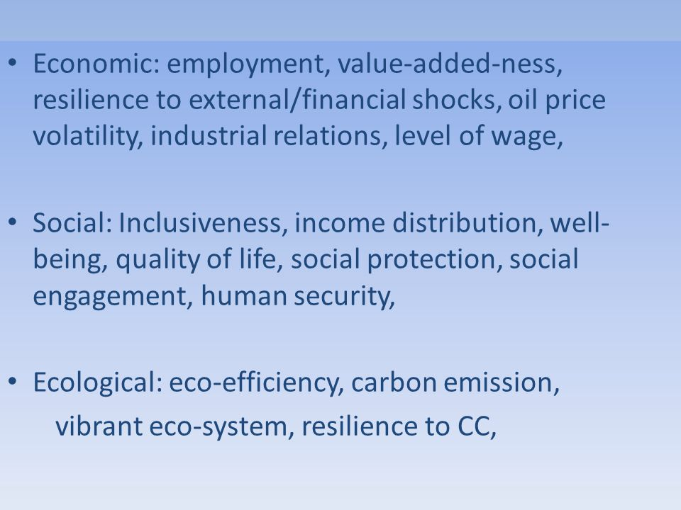 Economic: employment, value-added-ness, resilience to external/financial shocks, oil price volatility, industrial relations, level of wage, Social: Inclusiveness, income distribution, well- being, quality of life, social protection, social engagement, human security, Ecological: eco-efficiency, carbon emission, vibrant eco-system, resilience to CC,