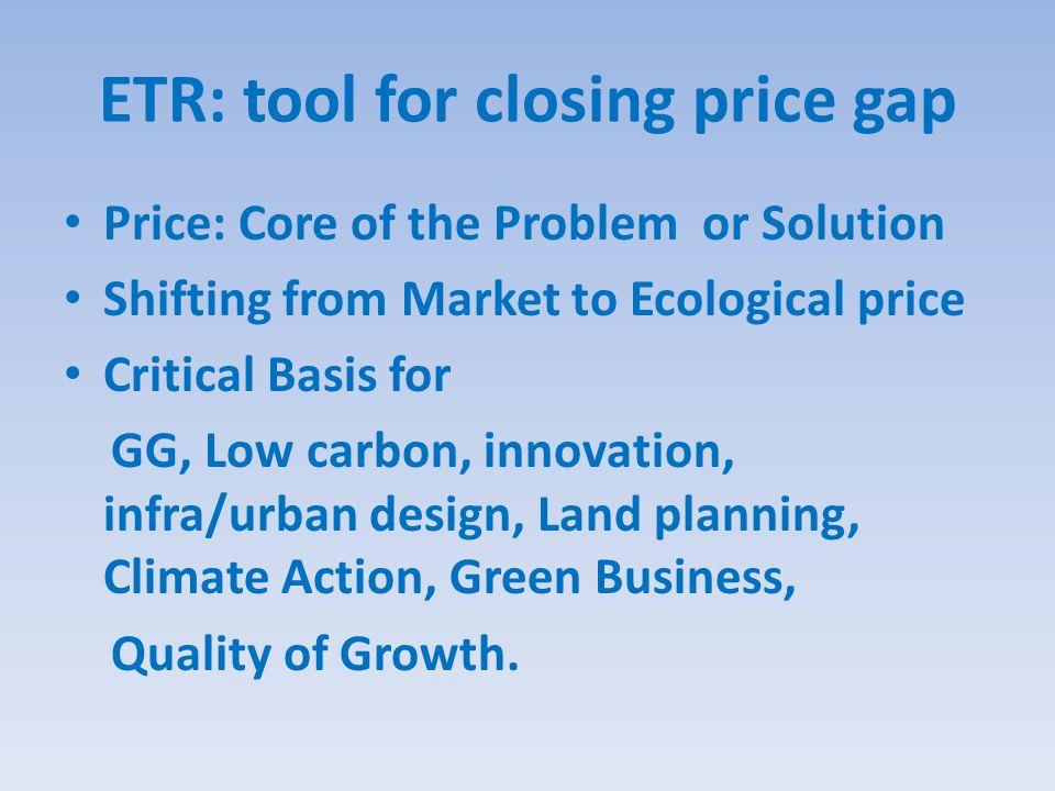 ETR: tool for closing price gap Price: Core of the Problem or Solution Shifting from Market to Ecological price Critical Basis for GG, Low carbon, innovation, infra/urban design, Land planning, Climate Action, Green Business, Quality of Growth.