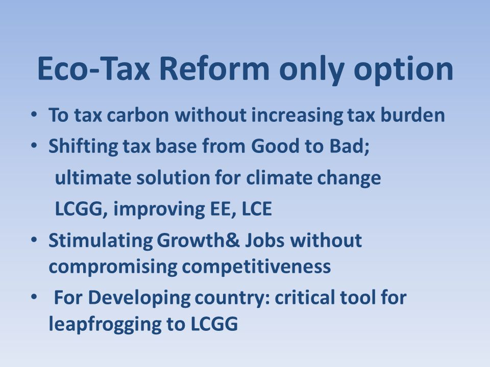 Eco-Tax Reform only option To tax carbon without increasing tax burden Shifting tax base from Good to Bad; ultimate solution for climate change LCGG, improving EE, LCE Stimulating Growth& Jobs without compromising competitiveness For Developing country: critical tool for leapfrogging to LCGG