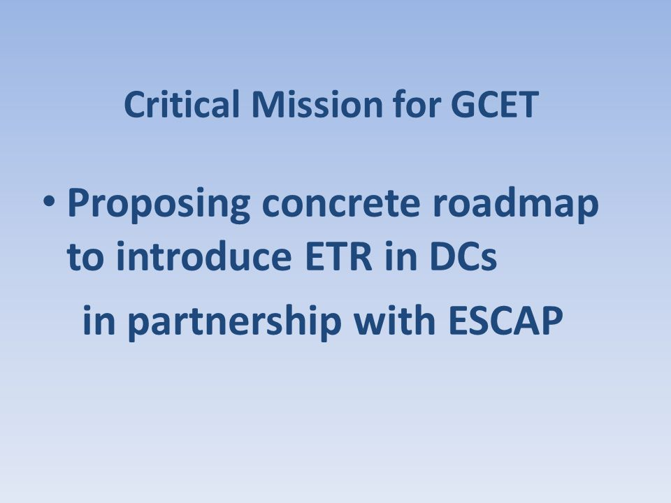 Critical Mission for GCET Proposing concrete roadmap to introduce ETR in DCs in partnership with ESCAP