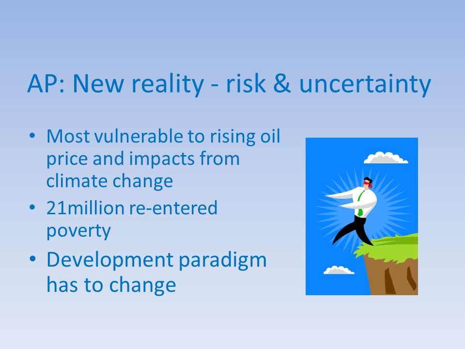 AP: New reality - risk & uncertainty Most vulnerable to rising oil price and impacts from climate change 21million re-entered poverty Development paradigm has to change