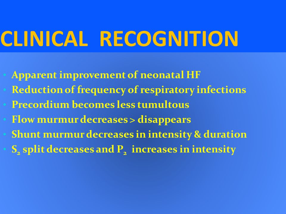 CLINICAL RECOGNITION Apparent improvement of neonatal HF Reduction of frequency of respiratory infections Precordium becomes less tumultous Flow murmu