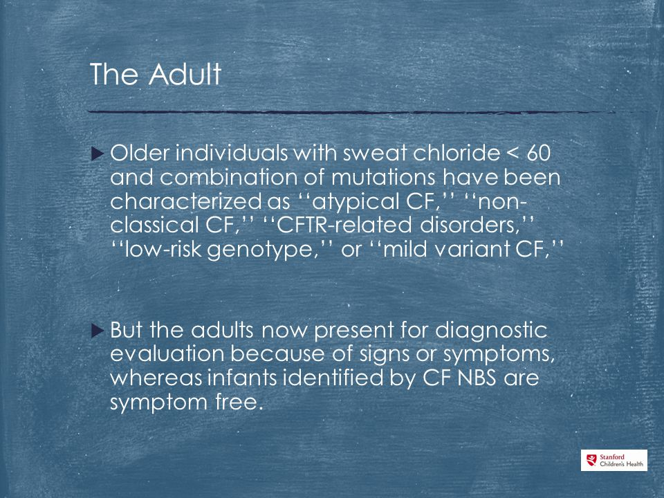  Older individuals with sweat chloride < 60 and combination of mutations have been characterized as ''atypical CF,'' ''non- classical CF,'' ''CFTR-related disorders,'' ''low-risk genotype,'' or ''mild variant CF,''  But the adults now present for diagnostic evaluation because of signs or symptoms, whereas infants identified by CF NBS are symptom free.