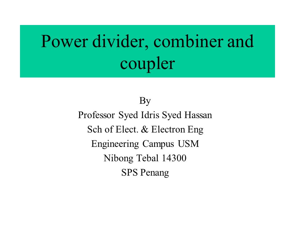 Power divider, combiner and coupler By Professor Syed Idris Syed Hassan Sch of Elect. & Electron Eng Engineering Campus USM Nibong Tebal 14300 SPS Pen