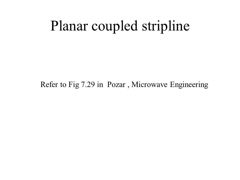Planar coupled stripline Refer to Fig 7.29 in Pozar, Microwave Engineering