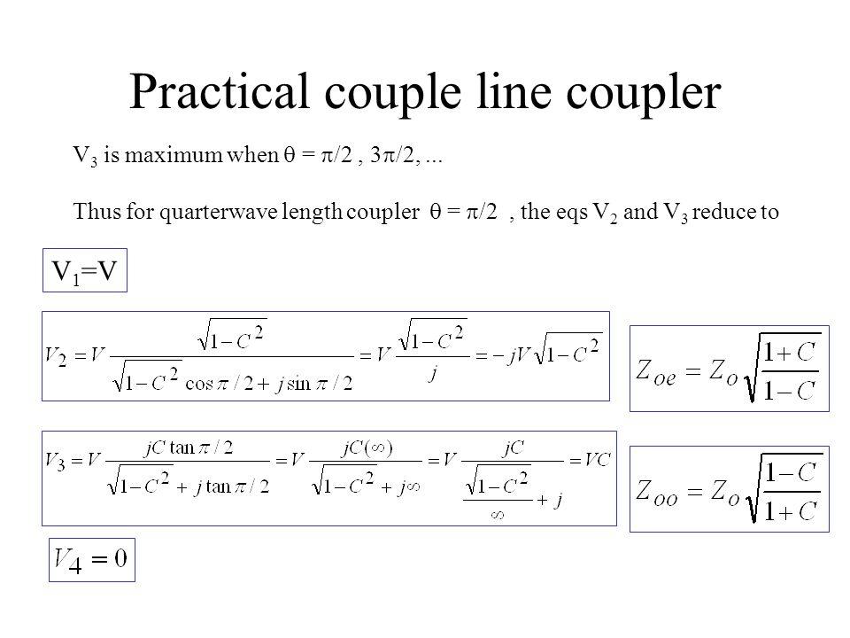 Practical couple line coupler V 3 is maximum when  =  /2, 3  /2,... Thus for quarterwave length coupler  =  /2, the eqs V 2 and V 3 reduce to V 1