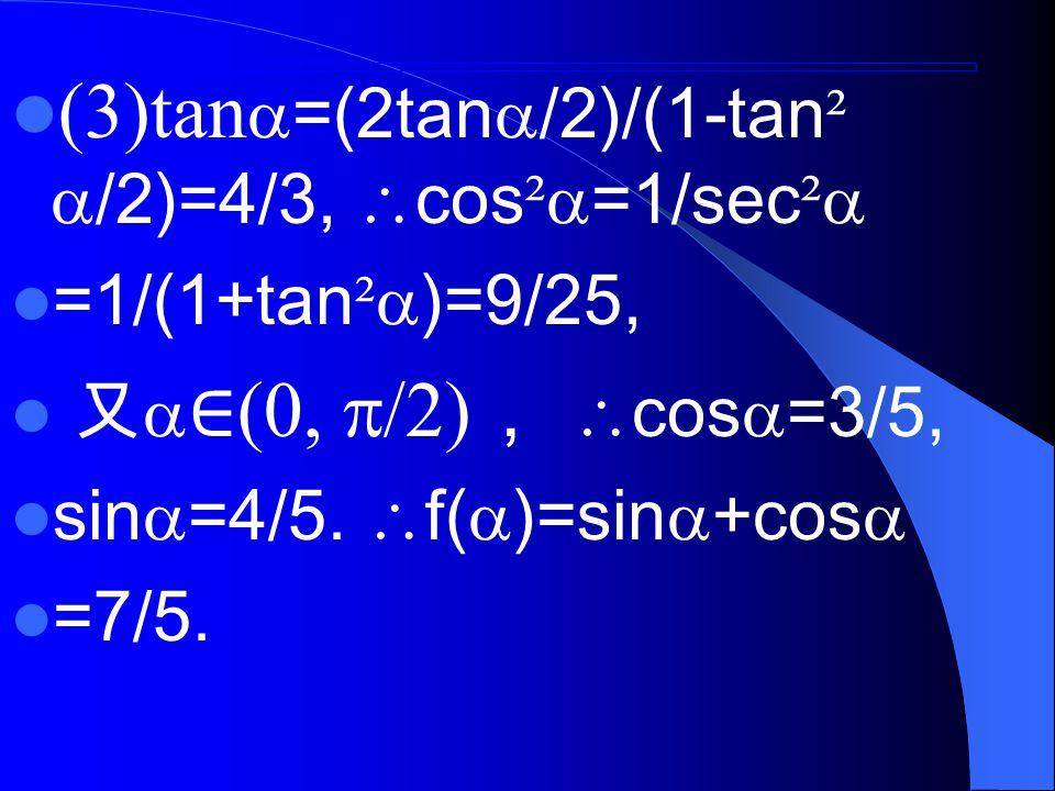 (3)tan  =(2tan  /2)/(1-tan ²  /2)=4/3,  cos ²  =1/sec ²  =1/(1+tan ²  )=9/25, 又  ∈ (0,  /2) ,  cos  =3/5, sin  =4/5.