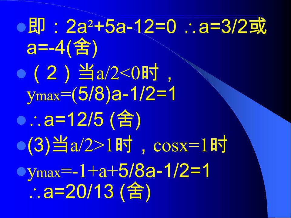 即: 2a ² +5a-12=0  a=3/2 或 a=-4( 舍 ) ( 2 )当 a/2<0 时, y max =( 5/8)a-1/2=1  a=12/5 ( 舍 ) (3) 当 a/2>1 时, cosx=1 时 y max =-1+a+ 5/8a-1/2=1  a=20/13 ( 舍 )