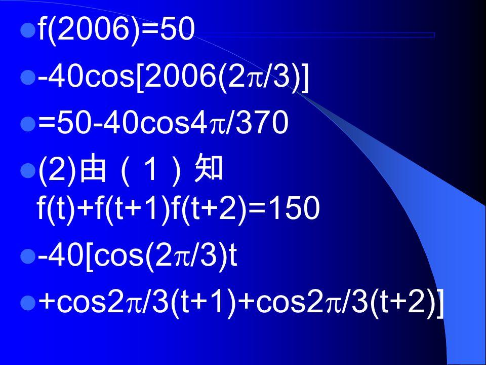 f(2006)=50 -40cos[2006(2  /3)] =50-40cos4  /370 (2) 由( 1 )知 f(t)+f(t+1)f(t+2)=150 -40[cos(2  /3)t +cos2  /3(t+1)+cos2  /3(t+2)]