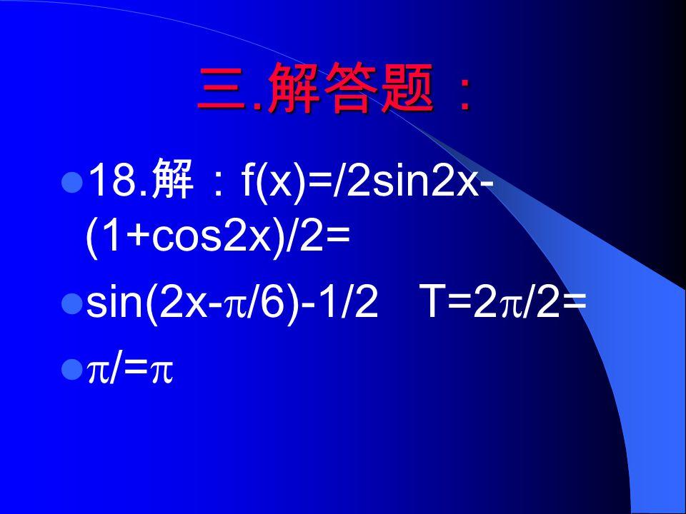 三. 解答题: 18. 解: f(x)=/2sin2x- (1+cos2x)/2= sin(2x-  /6)-1/2 T=2  /2=  /= 