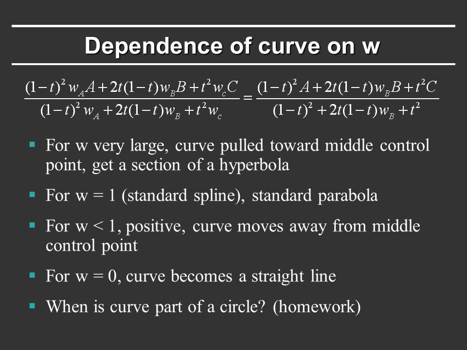 Dependence of curve on w  For w very large, curve pulled toward middle control point, get a section of a hyperbola  For w = 1 (standard spline), standard parabola  For w < 1, positive, curve moves away from middle control point  For w = 0, curve becomes a straight line  When is curve part of a circle.