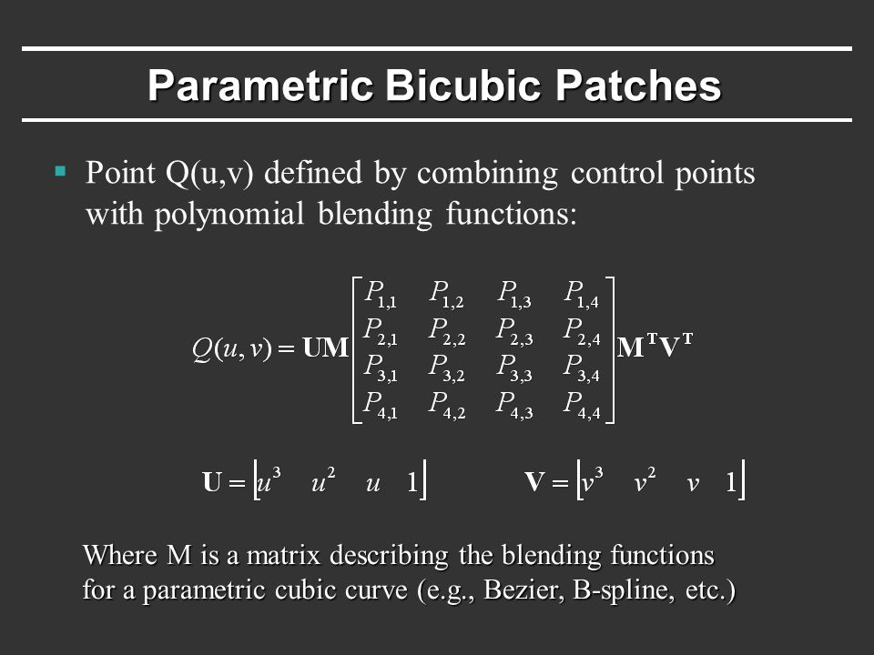 Parametric Bicubic Patches  Point Q(u,v) defined by combining control points with polynomial blending functions: Where M is a matrix describing the blending functions for a parametric cubic curve (e.g., Bezier, B-spline, etc.)
