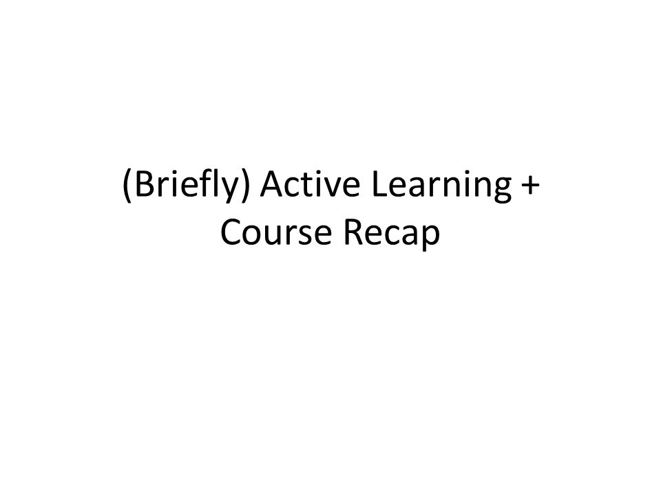 (Briefly) Active Learning + Course Recap