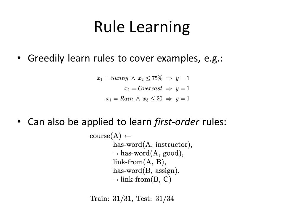 Rule Learning Greedily learn rules to cover examples, e.g.: Can also be applied to learn first-order rules: