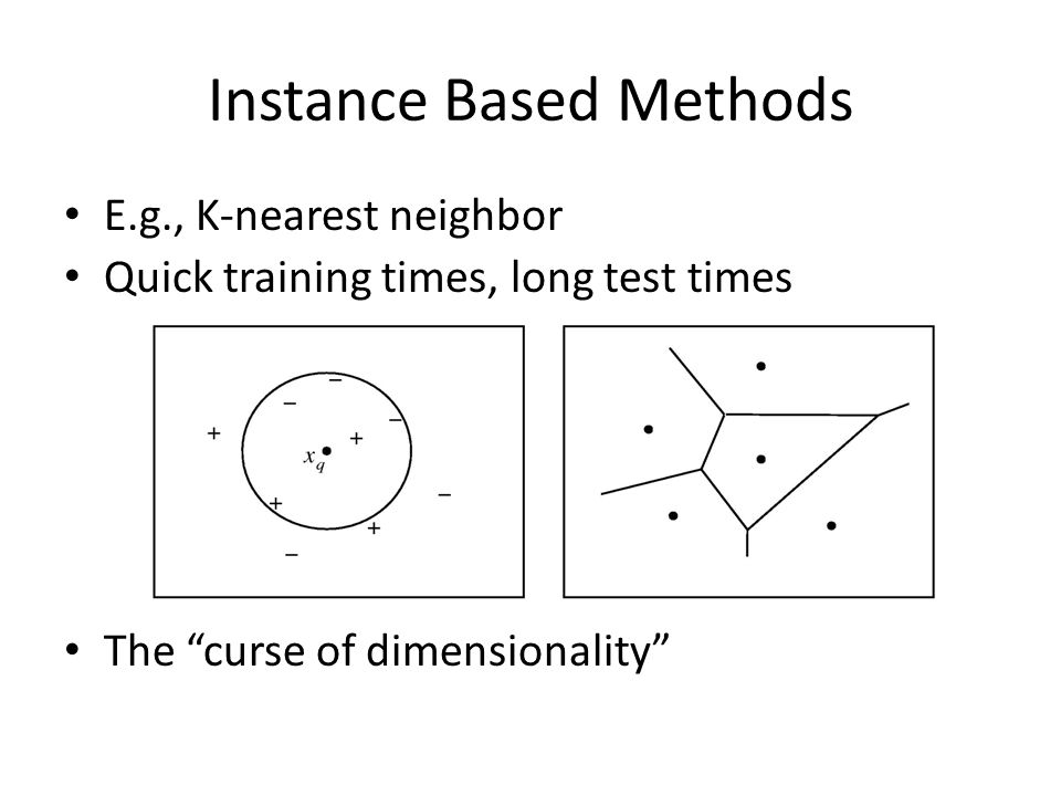 Instance Based Methods E.g., K-nearest neighbor Quick training times, long test times The curse of dimensionality