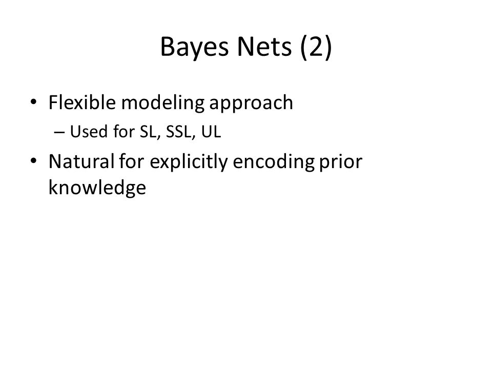 Bayes Nets (2) Flexible modeling approach – Used for SL, SSL, UL Natural for explicitly encoding prior knowledge
