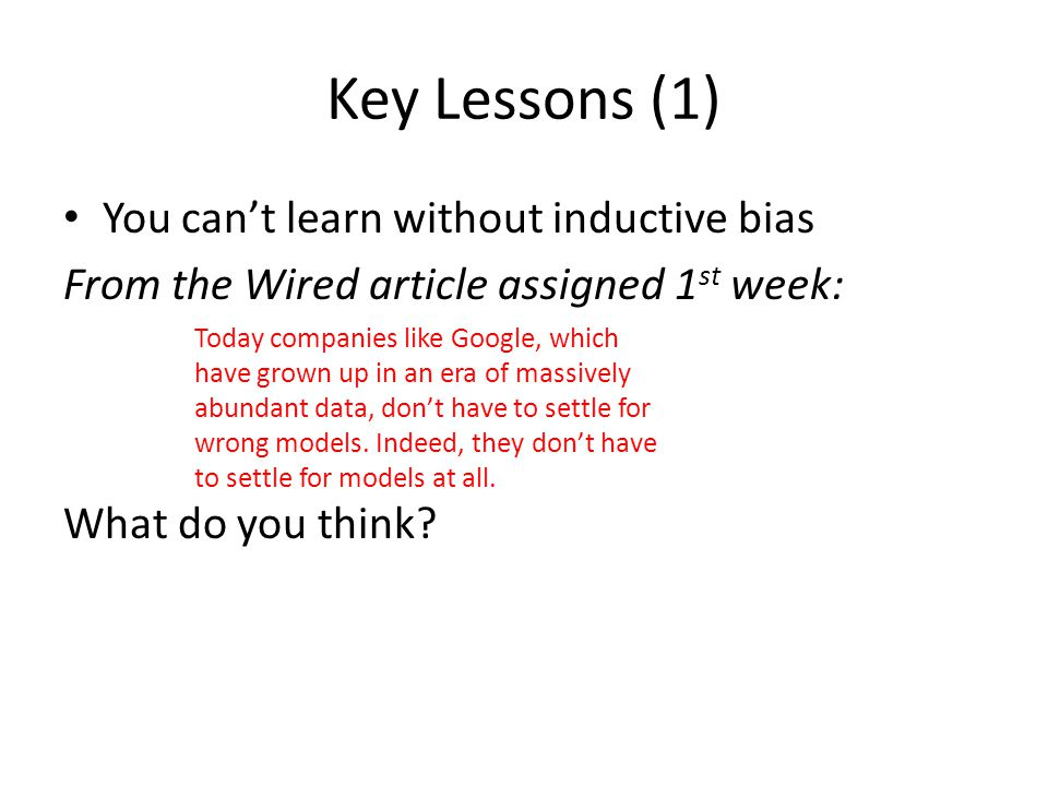 Key Lessons (1) You can't learn without inductive bias From the Wired article assigned 1 st week: What do you think.