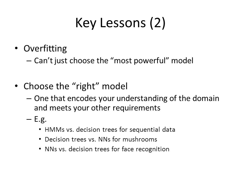 Key Lessons (2) Overfitting – Can't just choose the most powerful model Choose the right model – One that encodes your understanding of the domain and meets your other requirements – E.g.